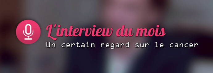 L'interview du mois : un certain regard sur le cancer